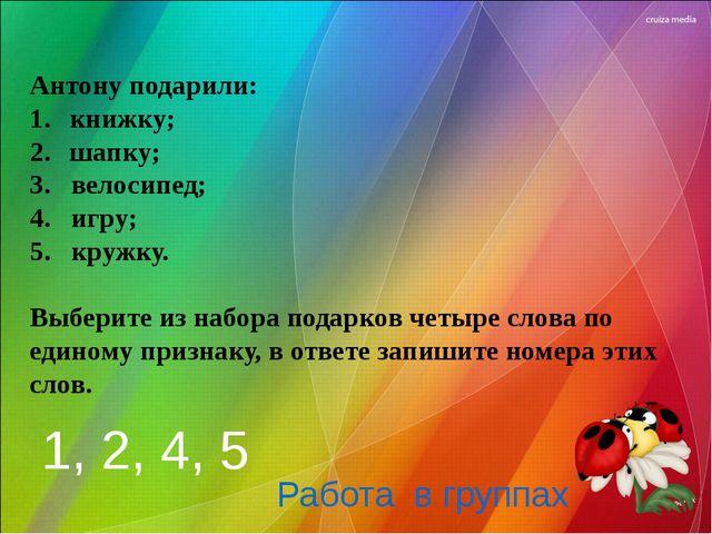 Антону подарили: книжку; шапку; 3. велосипед; 4. игру; 5. кружку. Выберите из...
