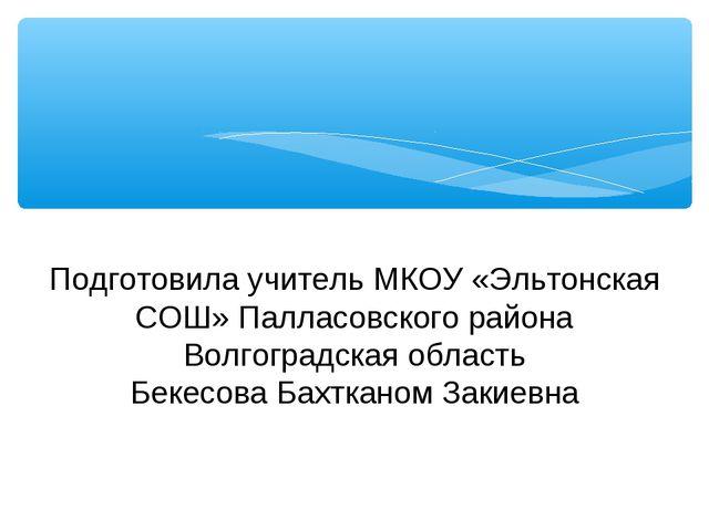 Подготовила учитель МКОУ «Эльтонская СОШ» Палласовского района Волгоградская...