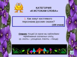 КАТЕГОРИЯ «К ИСТОКАМ СЛОВА» 1. Как зовут костлявого персонажа русских сказок?