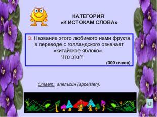 КАТЕГОРИЯ «К ИСТОКАМ СЛОВА» 3. Название этого любимого нами фрукта в переводе