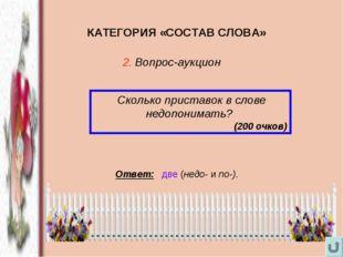 КАТЕГОРИЯ «СОСТАВ СЛОВА» Сколько приставок в слове недопонимать? (200 очков)