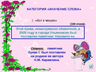 КАТЕГОРИЯ «ЗНАЧЕНИЕ СЛОВА» 1. «Кот в мешке» (100 очков). Этой букве, незаслуж