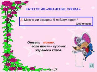 КАТЕГОРИЯ «ЗНАЧЕНИЕ СЛОВА» 2. Можно ли сказать: Я поднял тост? (200 очков) От