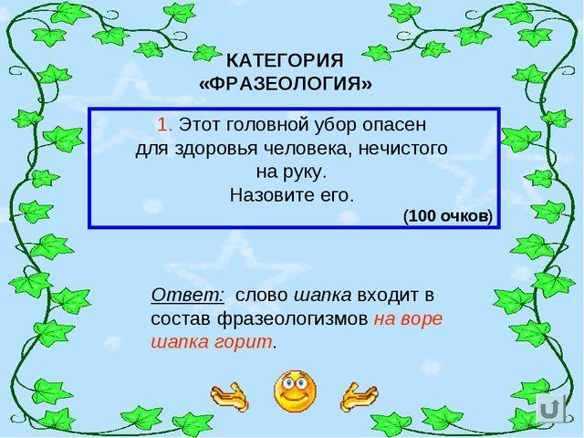 КАТЕГОРИЯ «ФРАЗЕОЛОГИЯ» 1. Этот головной убор опасен для здоровья человека, н...