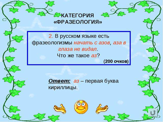КАТЕГОРИЯ «ФРАЗЕОЛОГИЯ» 2. В русском языке есть фразеологизмы начать с азов,...
