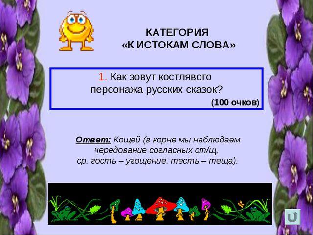 КАТЕГОРИЯ «К ИСТОКАМ СЛОВА» 1. Как зовут костлявого персонажа русских сказок?...