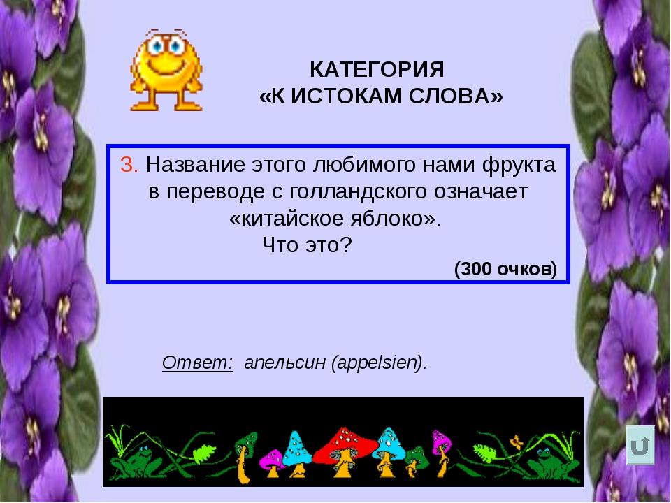 КАТЕГОРИЯ «К ИСТОКАМ СЛОВА» 3. Название этого любимого нами фрукта в переводе...