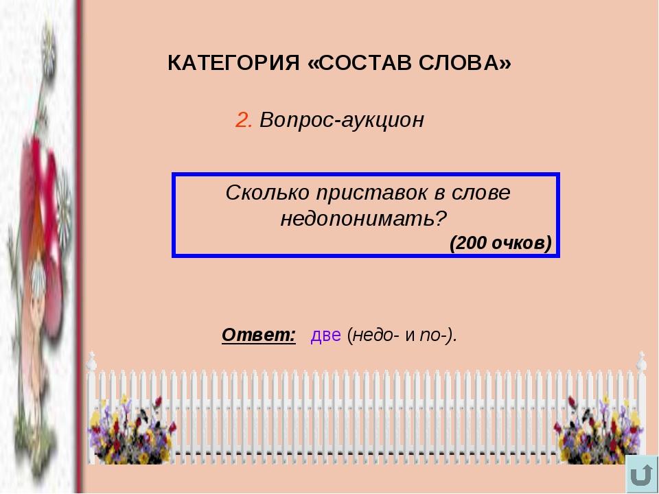КАТЕГОРИЯ «СОСТАВ СЛОВА» Сколько приставок в слове недопонимать? (200 очков)...