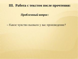 III. Работа с текстом после прочтения: Проблемный вопрос: – Какое чувство в