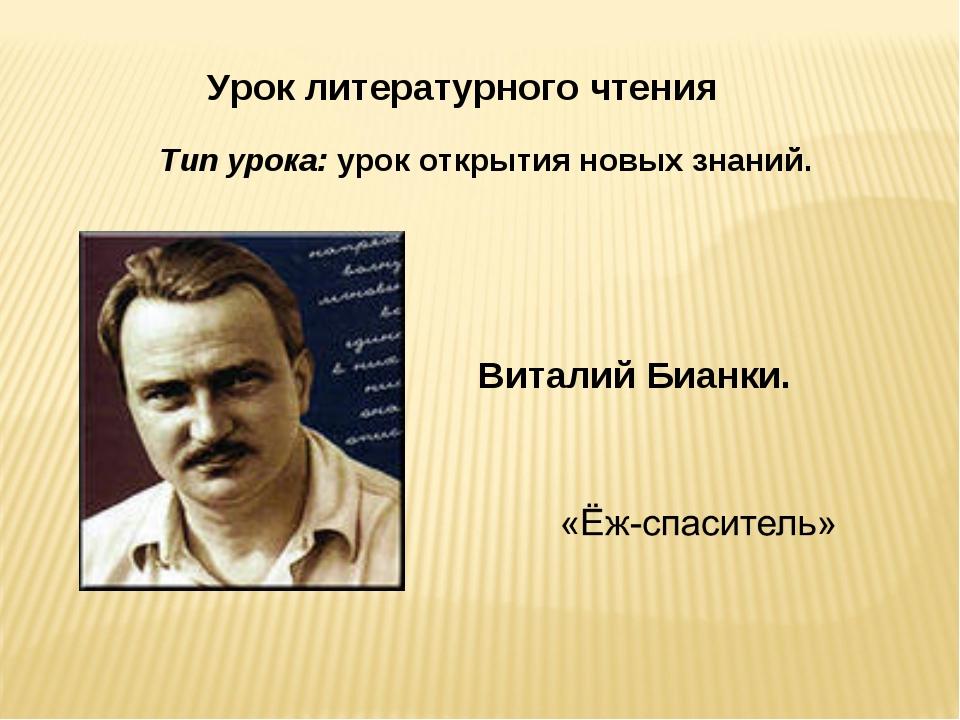 Урок литературного чтения Тип урока: урок открытия новых знаний. Виталий Биан...