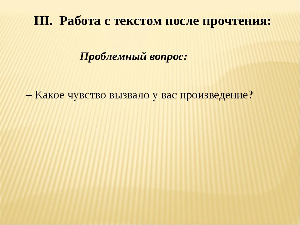III. Работа с текстом после прочтения: Проблемный вопрос: – Какое чувство в...