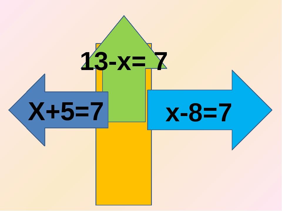 Х+5=7 х-8=7 13-х= 7