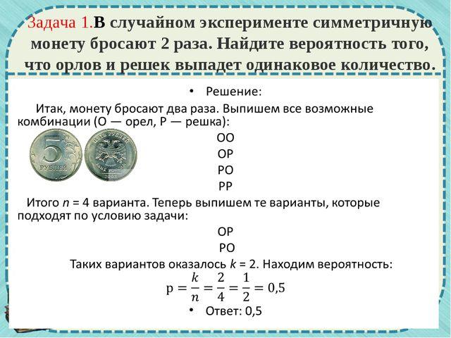 Задача 1.В случайном эксперименте симметричную монету бросают 2раза. Найдите...