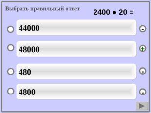 48000 480 4800 44000 - - + - Выбрать правильный ответ 2400 ● 20 =