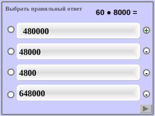 480000 48000 4800 648000 - - + - Выбрать правильный ответ 60 ● 8000 =