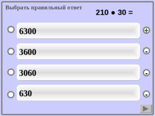 Выбрать правильный ответ 6300 3600 3060 630 - - + - 210 ● 30 =