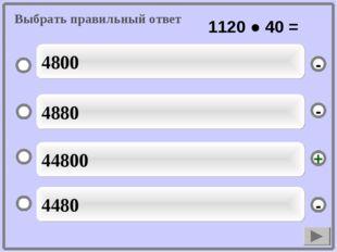 44800 4880 4480 4800 - - + - Выбрать правильный ответ 1120 ● 40 =