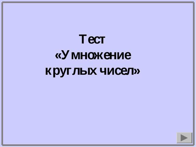 Тест «Умножение круглых чисел»