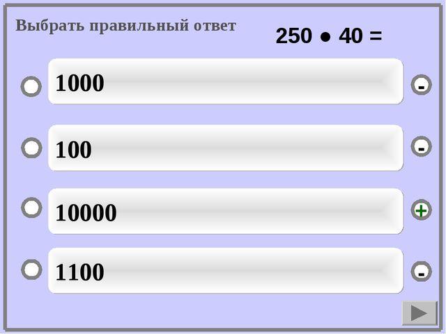 10000 100 1100 1000 - - + - Выбрать правильный ответ 250 ● 40 =