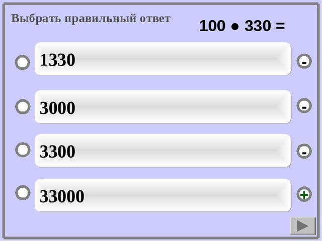 33000 3000 3300 1330 - - + - Выбрать правильный ответ 100 ● 330 =