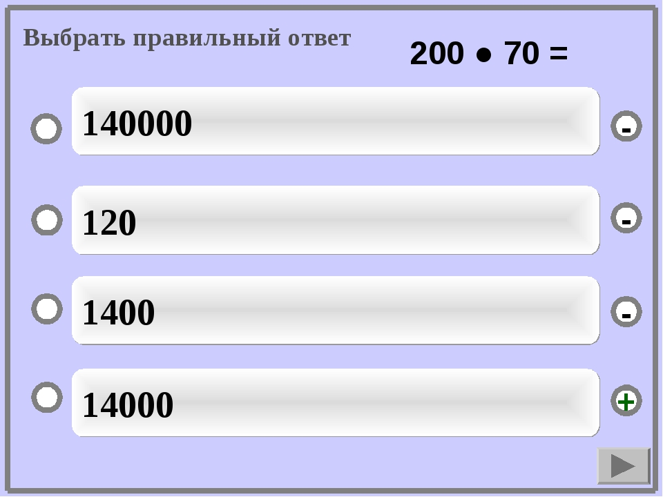 14000 120 1400 140000 - - + - Выбрать правильный ответ 200 ● 70 =
