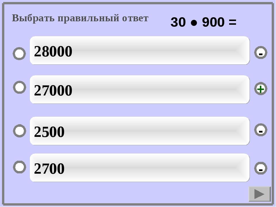 27000 2500 2700 28000 - - + - Выбрать правильный ответ 30 ● 900 =