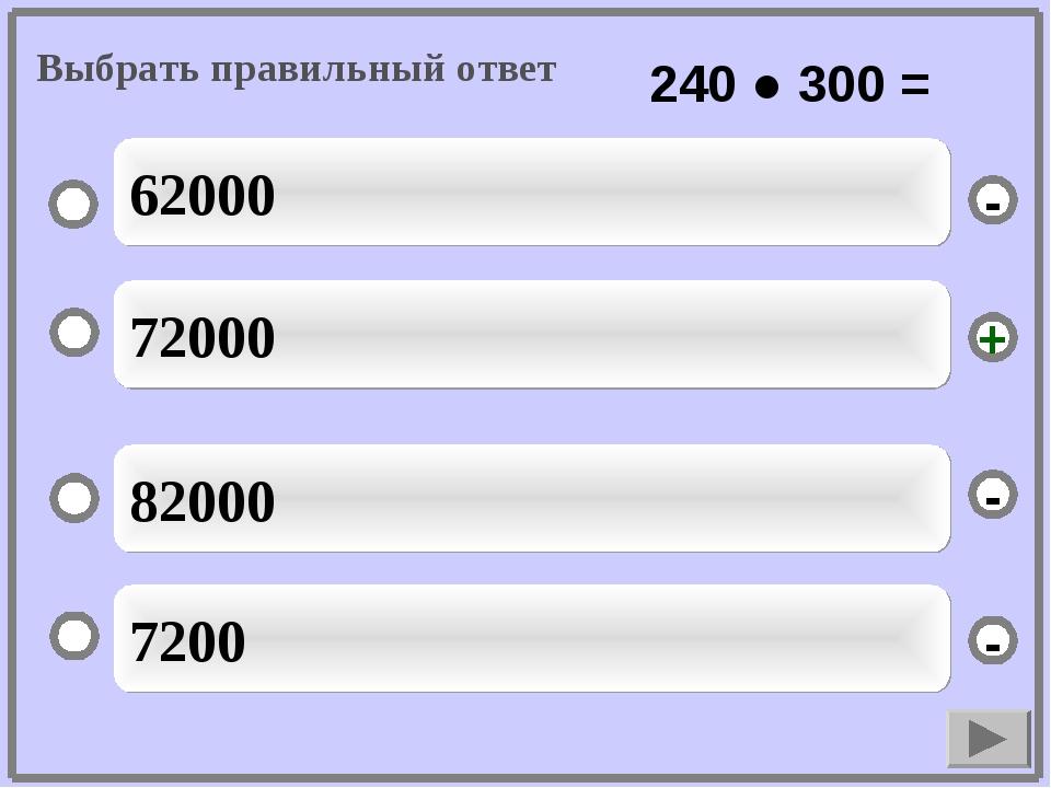 72000 82000 7200 62000 - - + - Выбрать правильный ответ 240 ● 300 =