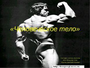 «Человеческое тело» Составил учитель биологии МОУ Вольская СОШ Кошлец Дмитрий