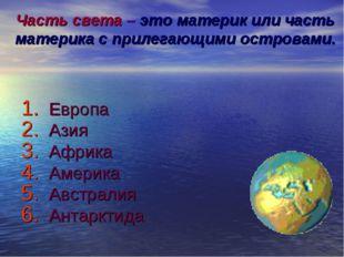 Часть света – это материк или часть материка с прилегающими островами. Европа