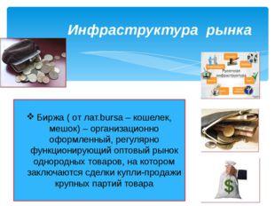 Инфраструктура рынка Биржа ( от лат.bursa – кошелек, мешок) – организационно