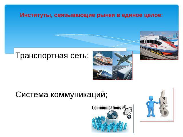 Институты, связывающие рынки в единое целое: Транспортная сеть; Система комму...