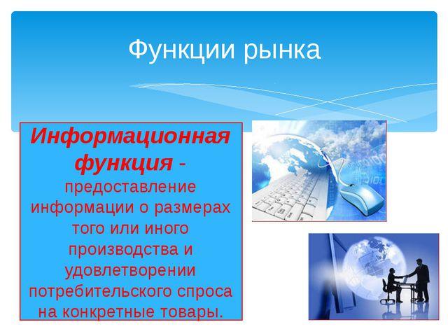 Функции рынка Информационная функция - предоставление информации о размерах т...