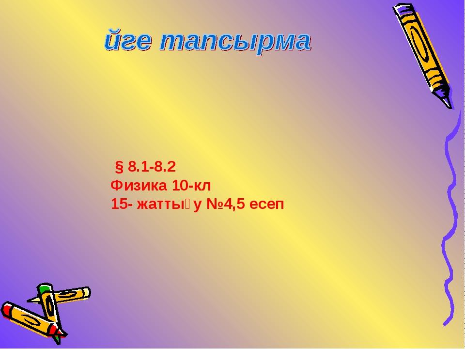§ 8.1-8.2 Физика 10-кл 15- жаттығу №4,5 есеп