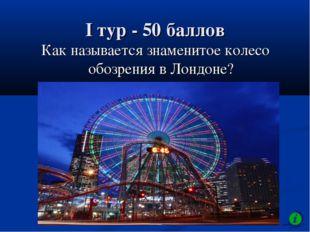 I тур - 50 баллов Как называется знаменитое колесо обозрения в Лондоне?