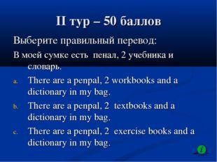 II тур – 50 баллов Выберите правильный перевод: В моей сумке есть пенал, 2 уч