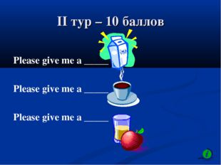II тур – 10 баллов Please give me a _____ Please give me a _____ Please give