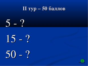 II тур – 50 баллов 5 - ? 15 - ? 50 - ?
