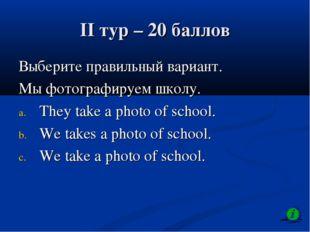 II тур – 20 баллов Выберите правильный вариант. Мы фотографируем школу. They