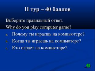 II тур – 40 баллов Выберите правильный ответ. Why do you play computer game?