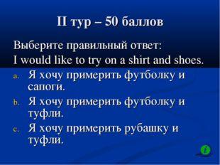 II тур – 50 баллов Выберите правильный ответ: I would like to try on а shirt