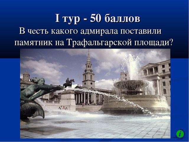I тур - 50 баллов В честь какого адмирала поставили памятник на Трафальгарско...