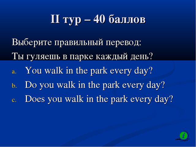 II тур – 40 баллов Выберите правильный перевод: Ты гуляешь в парке каждый ден...