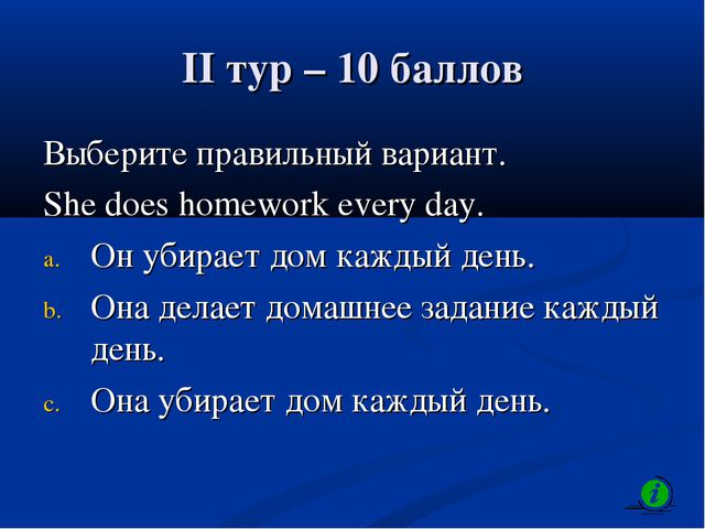 II тур – 10 баллов Выберите правильный вариант. She does homework every day....