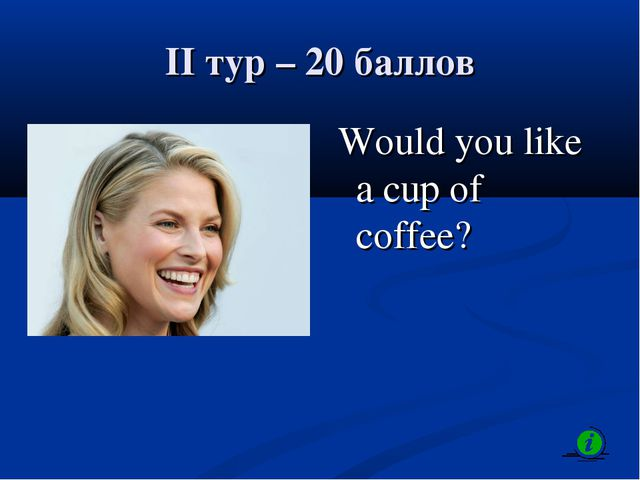 II тур – 20 баллов Would you like a cup of coffee?