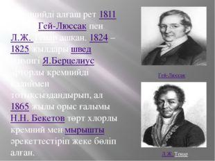 Кремнийді алғаш рет1811жылыГей-ЛюссакпенЛ.Ж. Тенарашқан.1824–1825жы