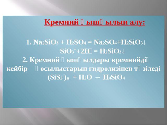 Кремний қышқылын алу: 1. Na2SiO3 + H2SO4 = Na2SO4+H2SiO3↓ SiO3ˉ+2H⁺= H2SiO3...