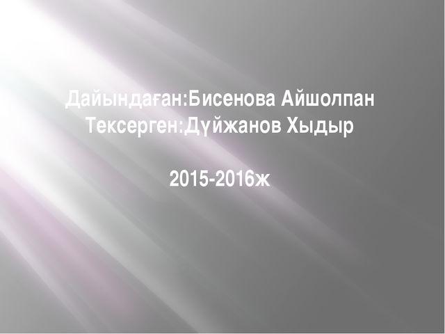 Дайындаған:Бисенова Айшолпан Тексерген:Дүйжанов Хыдыр 2015-2016ж