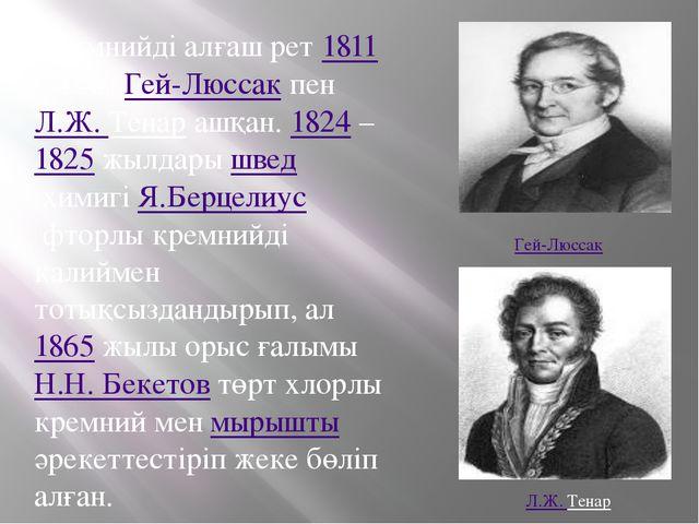 Кремнийді алғаш рет1811жылыГей-ЛюссакпенЛ.Ж. Тенарашқан.1824–1825жы...