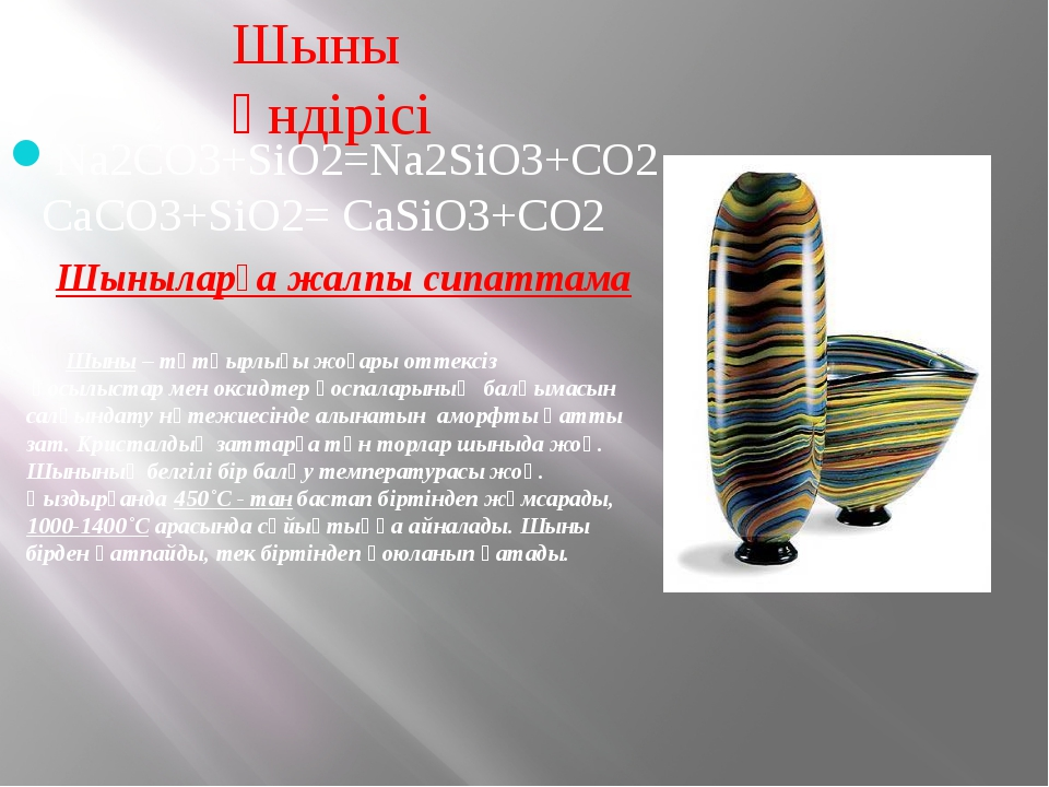Шыны өндірісі Na2CO3+SiO2=Na2SiO3+CO2 CaCO3+SiO2= CaSiO3+CO2 Шыныларға жалпы...