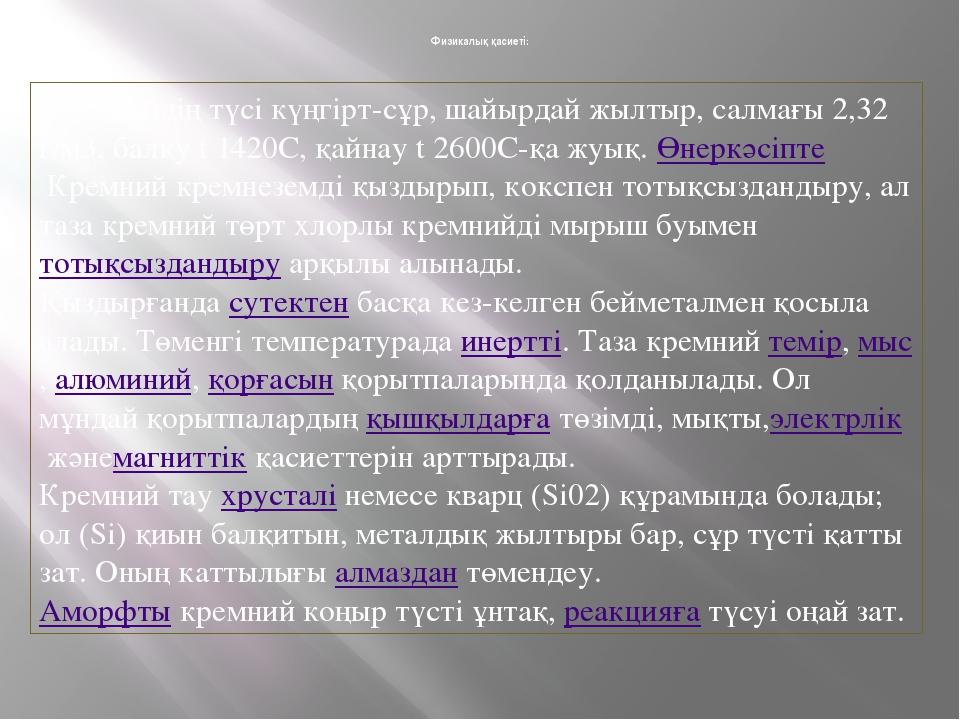 Физикалық қасиеті: Кремнийдің түсі күңгірт-сұр, шайырдай жылтыр, салмағы 2,32...